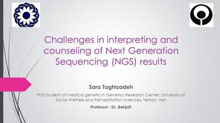 Challenges in interpreting and counseling of Next Generation Sequencing (NGS) results Sara Taghizadeh PhD student of medical genetic in Genetics Research.