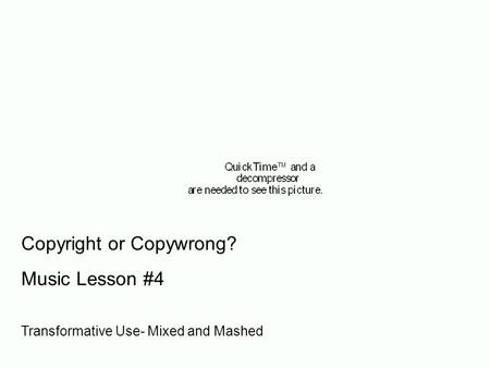 Copyright or Copywrong? Music Lesson #4 Transformative Use- Mixed and Mashed.