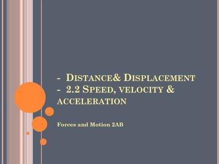 - D ISTANCE & D ISPLACEMENT - 2.2 S PEED, VELOCITY & ACCELERATION Forces and Motion 2AB.