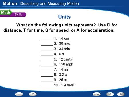 Motion Units What do the following units represent? Use D for distance, T for time, S for speed, or A for acceleration. ______ 1. 14 km ______ 2. 30 m/s.
