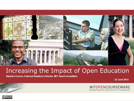 1 Increasing the Impact of Open Education Stephen Carson, External Relations Director, MIT OpenCourseWare 22 June 2012.