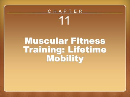 Chapter 11 11 Muscular Fitness Training: Lifetime Mobility C H A P T E R.