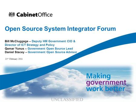 Open Source System Integrator Forum Bill McCluggage – Deputy HM Government CIO & Director of ICT Strategy and Policy Qamar Yunus – Government Open Source.