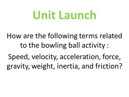 Unit Launch How are the following terms related to the bowling ball activity : Speed, velocity, acceleration, force, gravity, weight, inertia, and friction?