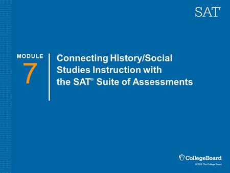 © 2016 The College Board. Connecting <strong>History</strong>/Social Studies Instruction with the SAT ® Suite of Assessments 7 MODULE.