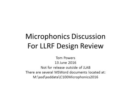 Microphonics Discussion For LLRF Design Review Tom Powers 13 June 2016 Not for release outside of JLAB There are several MSWord documents located at: M:\asd\asddata\C100Microphonics2016.