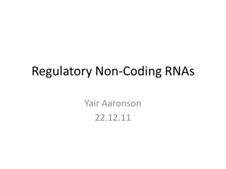 Regulatory Non-Coding RNAs Yair Aaronson 22.12.11.