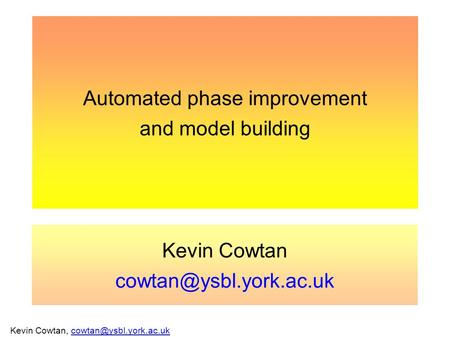 Kevin Cowtan,  Automated phase improvement and model building Kevin Cowtan