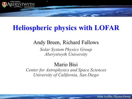 Solar System Physics Group Heliospheric physics with LOFAR Andy Breen, Richard Fallows Solar System Physics Group Aberystwyth University Mario Bisi Center.
