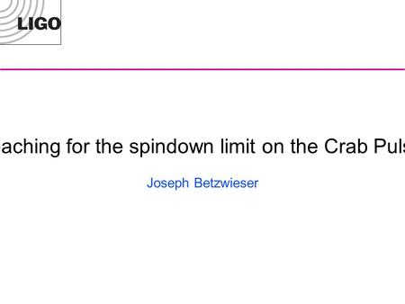 Reaching for the spindown limit on the Crab Pulsar Joseph Betzwieser.