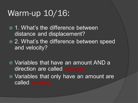 Warm-up 10/16:  1. What's the difference between distance and displacement?  2. What's the difference between speed and velocity?  Variables that have.