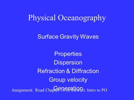 Physical Oceanography Surface Gravity Waves Properties Dispersion Refraction & Diffraction Group velocity Generation Assignment: Read Chapter 16 of Stewart: