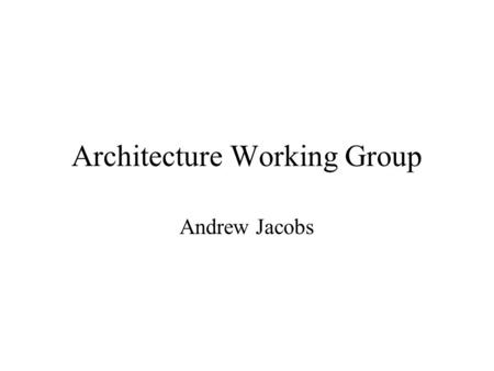 Architecture Working Group Andrew Jacobs. Introduction The AWG has been examining two separate but related issues: –Having the root node express the message.