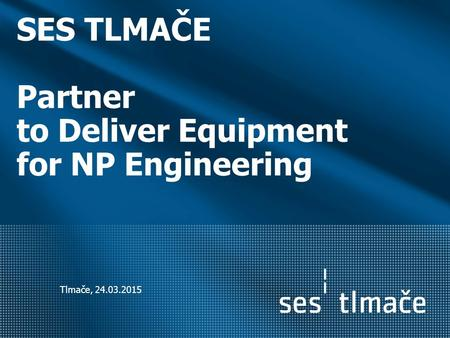 SES TLMAČE Partner to Deliver Equipment for NP Engineering Tlmače, 24.03.2015.