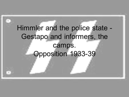 Himmler and the police state - Gestapo and informers, the camps. Opposition 1933-39.