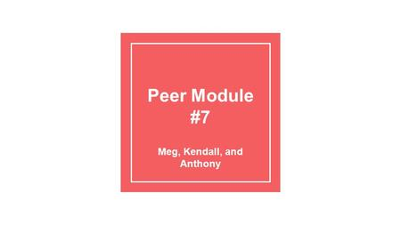 Peer Module #7 Meg, Kendall, and Anthony. Summarizing: The 3rd Basic Skill in Peer Helping (After Empathizing and Attending)