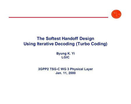 The Softest Handoff Design Using Iterative Decoding (<strong>Turbo</strong> Coding) Byung K. Yi LGIC 3GPP2 TSG-C WG 3 Physical Layer Jan. 11, 2000.