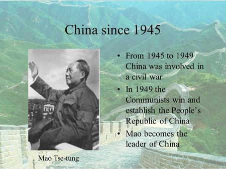 China since 1945 From 1945 to 1949 China was involved in a civil war In 1949 the Communists win and establish the People's Republic of China Mao becomes.