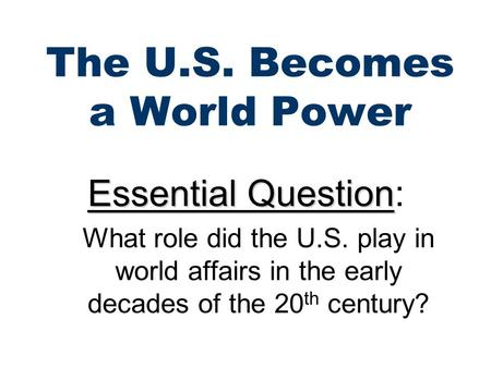 The U.S. Becomes a World Power Essential Question Essential Question: What role did the U.S. play in world affairs in the early decades of the 20 th century?