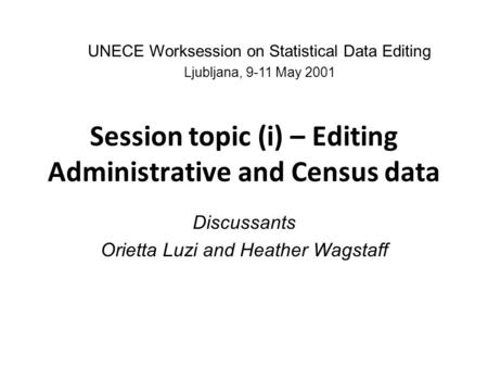 Session topic (i) – Editing Administrative and Census data Discussants Orietta Luzi and Heather Wagstaff UNECE Worksession on Statistical Data Editing.