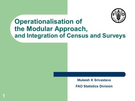 1 Operationalisation of the Modular Approach, and Integration of Census and Surveys Mukesh K Srivastava FAO Statistics Division.