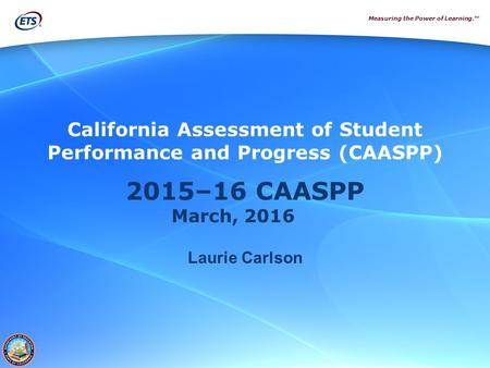 Measuring the Power of Learning.™ 2015–16 CAASPP March, 2016 Laurie Carlson California Assessment of Student Performance and Progress (CAASPP)