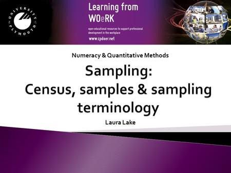 Numeracy & Quantitative Methods Laura Lake. A census: - collecting information from each and every person of interest. A sample: - when the population.