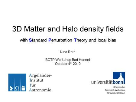 3D Matter and Halo density fields with Standard Perturbation Theory and local bias Nina Roth BCTP Workshop Bad Honnef October 4 th 2010.