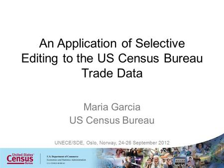 Maria Garcia US Census Bureau UNECE/SDE, Oslo, Norway, 24-26 September 2012 An Application of Selective Editing to the US Census Bureau Trade Data.