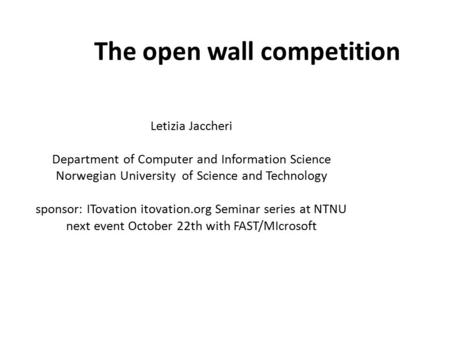 The open wall competition Letizia Jaccheri Department of Computer and Information Science ‏Norwegian University of Science and Technology sponsor: ITovation.