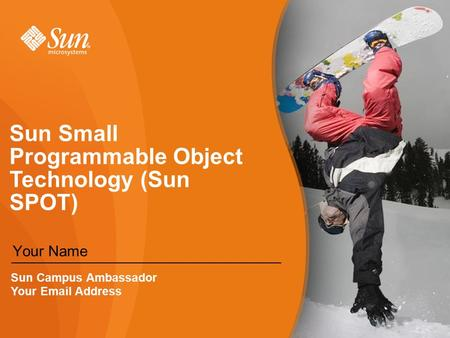 Sun Small Programmable Object Technology (Sun SPOT) Your Name Sun Campus Ambassador Your  Address.