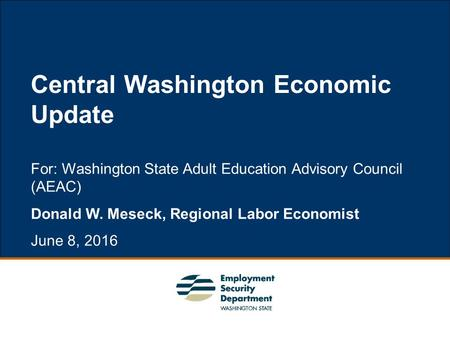 1 For: Washington State Adult Education Advisory Council (AEAC) Donald W. Meseck, Regional Labor Economist June 8, 2016 Central Washington Economic Update.
