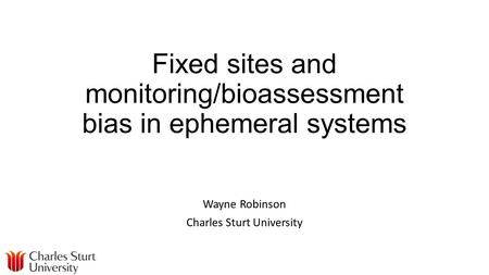 Fixed sites and monitoring/bioassessment bias in ephemeral systems Wayne Robinson Charles Sturt University.