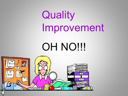 OH NO!!! Quality Improvement. Objectives Define a Quality Improvement Program Identify how to get started Identify who should be involved Identify how.