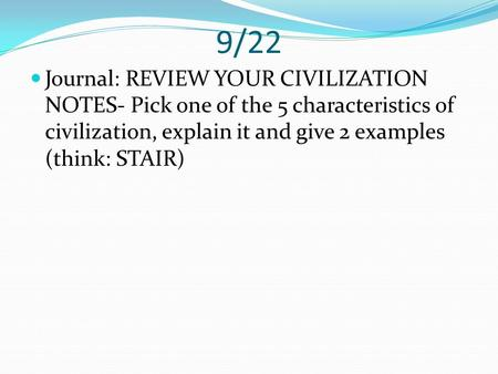 9/22 Journal: REVIEW YOUR CIVILIZATION NOTES- Pick one of the 5 characteristics of civilization, explain it and give 2 examples (think: STAIR)