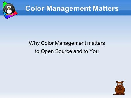 Color Management Matters Why Color Management matters to Open Source and to You.