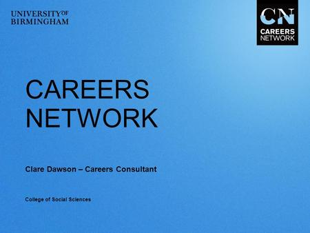 CAREERS NETWORK Clare Dawson – Careers Consultant College of Social Sciences.