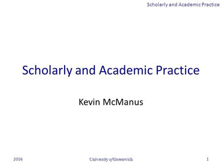 Scholarly and Academic Practice 2016University of Greenwich1 Scholarly and Academic Practice Kevin McManus.