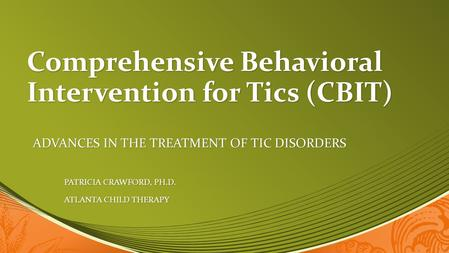 Comprehensive Behavioral Intervention for Tics (CBIT) ADVANCES IN THE TREATMENT OF TIC DISORDERS PATRICIA CRAWFORD, PH.D. PATRICIA CRAWFORD, PH.D. ATLANTA.