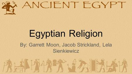 Egyptian Religion By: Garrett Moon, Jacob Strickland, Lela Sienkiewicz.