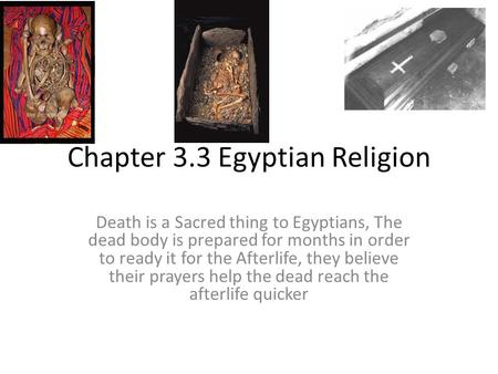 Chapter 3.3 Egyptian Religion Death is a Sacred thing to Egyptians, The dead body is prepared for months in order to ready it for the Afterlife, they.