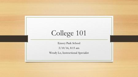 College 101 Emery Park School 3/10/16, 8:15 am Wendy Lo, Instructional Specialist.