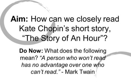 "Aim: How can we closely read Kate Chopin's short story, ""The Story of An Hour""? Do Now: What does the following mean? ""A person who won't read has no advantage."