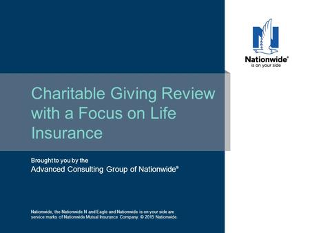 Brought to you by the Advanced Consulting Group of Nationwide ® Charitable Giving Review with a Focus on Life Insurance Nationwide, the Nationwide N and.