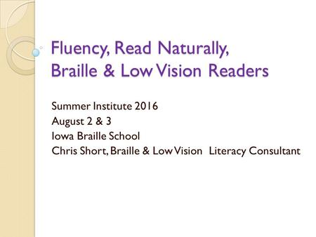 Fluency, Read Naturally, Braille & Low Vision Readers Summer Institute 2016 August 2 & 3 Iowa Braille School Chris Short, Braille & Low Vision Literacy.