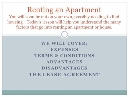 WE WILL COVER: EXPENSES TERMS & CONDITIONS ADVANTAGES DISADVANTAGES THE LEASE AGREEMENT Renting an Apartment You will soon be out on your own, possibly.