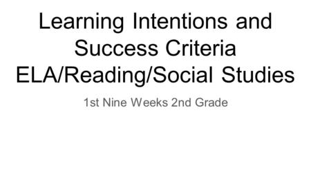 Learning Intentions and Success Criteria ELA/Reading/Social Studies 1st Nine Weeks 2nd Grade.