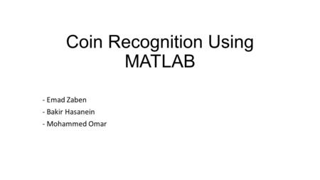 Coin Recognition Using MATLAB - Emad Zaben - Bakir Hasanein - Mohammed Omar.