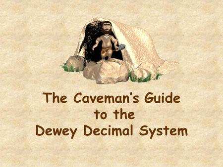 The Caveman's Guide to the Dewey Decimal System. The Story of the Numbers Used for Nonfiction Books In 1873 Mr. Melvil Dewey devised a system of classifying.
