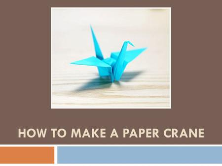 HOW TO MAKE A PAPER CRANE. Step 1: Hip To Be Square  For this project you will need 1 square piece of paper (preferably origami paper)*, and nimble fingers.